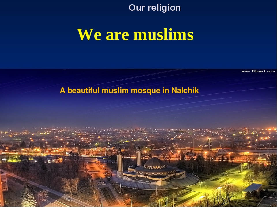 Our religion We are muslims A beautiful muslim mosque in Nalchik