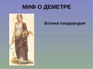 МИФ О ДЕМЕТРЕ Богиня плодородия