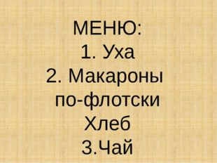 МЕНЮ: 1. Уха 2. Макароны по-флотски Хлеб 3.Чай