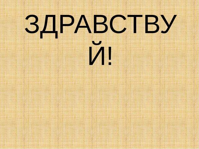 ЗДРАВСТВУЙ!