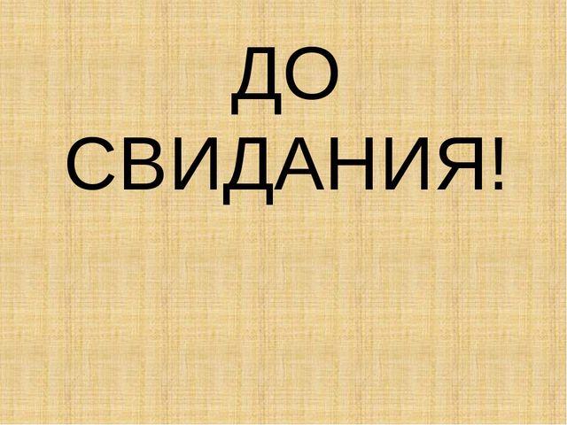 ДО СВИДАНИЯ!