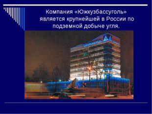 Компания «Южкузбассуголь» является крупнейшей в России по подземной добыче уг