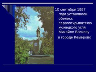 10 сентября 1957 года установлен обелиск первооткрывателю кузнецкого угля Мих