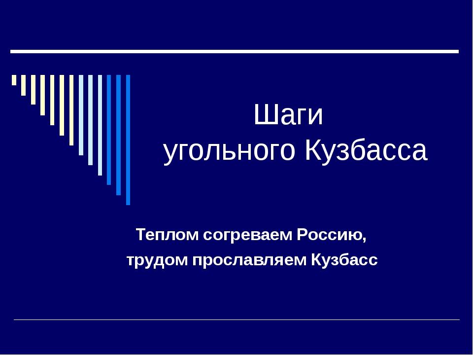 Шаги угольного Кузбасса Теплом согреваем Россию, трудом прославляем Кузбасс