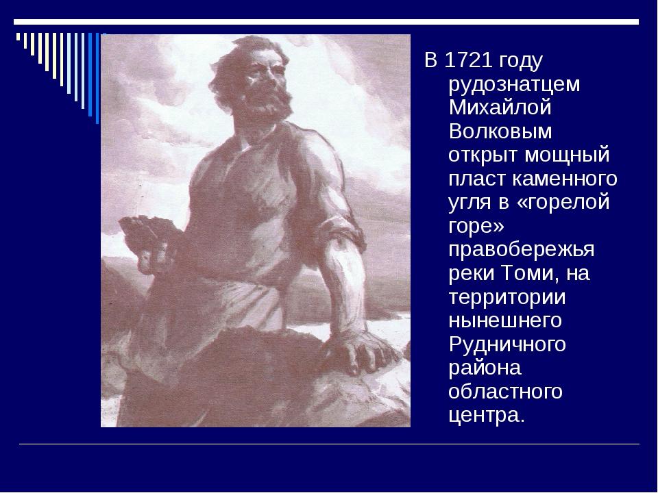 В 1721 году рудознатцем Михайлой Волковым открыт мощный пласт каменного угля...