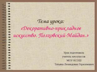 Тема урока: «Декоративно-прикладное искусство. Полховский-Майдан.» Урок подго