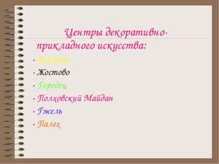 Центры декоративно-прикладного искусства: - Хохлома - Жостово - Городец - По