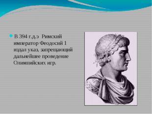 В 394 г.д.э Римский император Феодосий 1 издал указ, запрещающий дальнейшее
