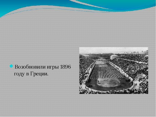 Возобновили игры 1896 году в Греции.