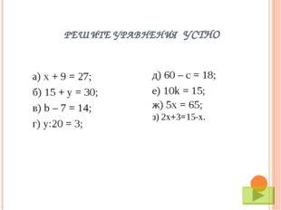 РЕШИТЕ УРАВНЕНИЯ УСТНО а) х + 9 = 27; б) 15 + y = 30; в) b – 7 = 14; г) у:20