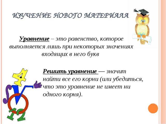 ИЗУЧЕНИЕ НОВОГО МАТЕРИАЛА Уравнение– это равенство, которое выполняется лишь...