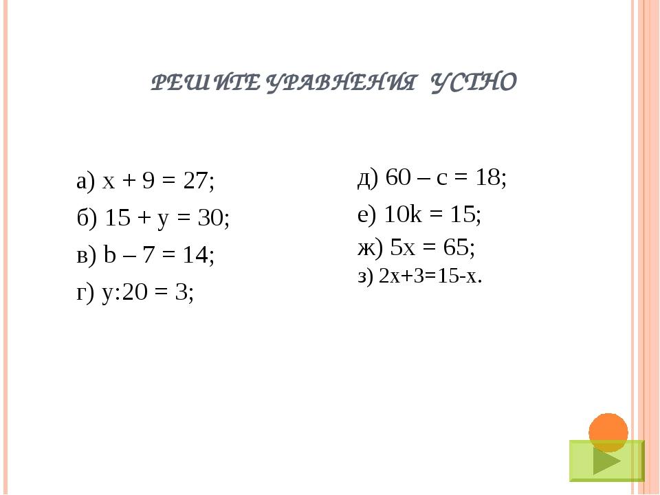 РЕШИТЕ УРАВНЕНИЯ УСТНО а) х + 9 = 27; б) 15 + y = 30; в) b – 7 = 14; г) у:20...