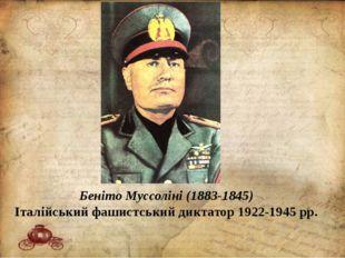 Беніто Муссоліні (1883-1845) Італійський фашистський диктатор 1922-1945 рр.