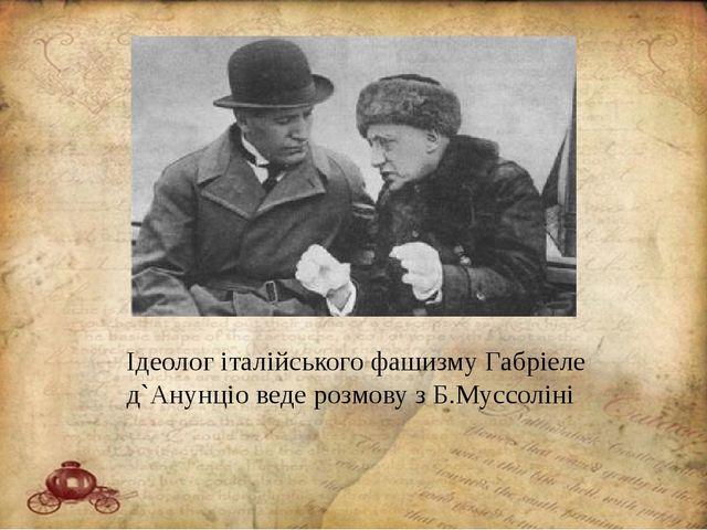 Ідеолог італійського фашизму Габріеле д`Анунціо веде розмову з Б.Муссоліні