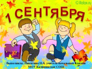 Выполнила: Никитина Н.А. учитель начальных классов МОУ Калининская СОШ