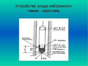 Устройство зонда нейтронного гамма - каротажа.