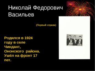 Николай Федорович Васильев Родился в 1924 году в селе Чиндант, Ононского райо