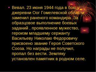 Вевал. 23 июня 1944 года в бою у джеревни Оог Гомелевской области заменил ран