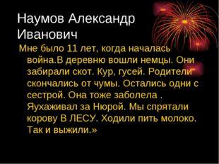 Наумов Александр Иванович Мне было 11 лет, когда началась война.В деревню вош