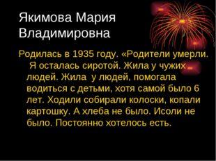 Якимова Мария Владимировна Родилась в 1935 году. «Родители умерли. Я осталась