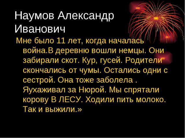 Наумов Александр Иванович Мне было 11 лет, когда началась война.В деревню вош...