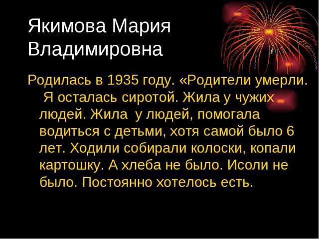 Якимова Мария Владимировна Родилась в 1935 году. «Родители умерли. Я осталась...