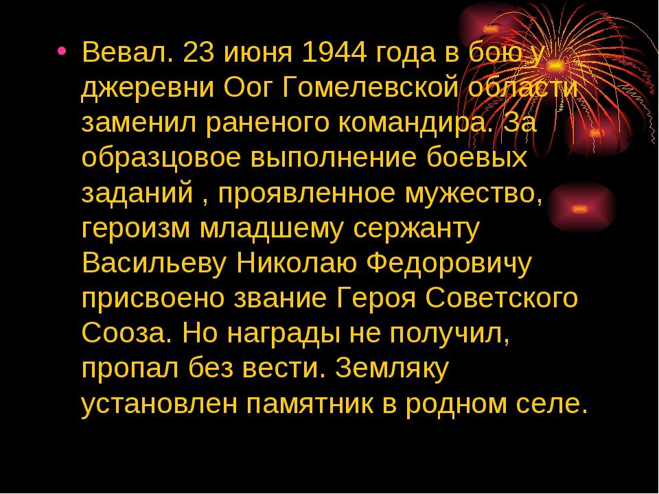 Вевал. 23 июня 1944 года в бою у джеревни Оог Гомелевской области заменил ран...