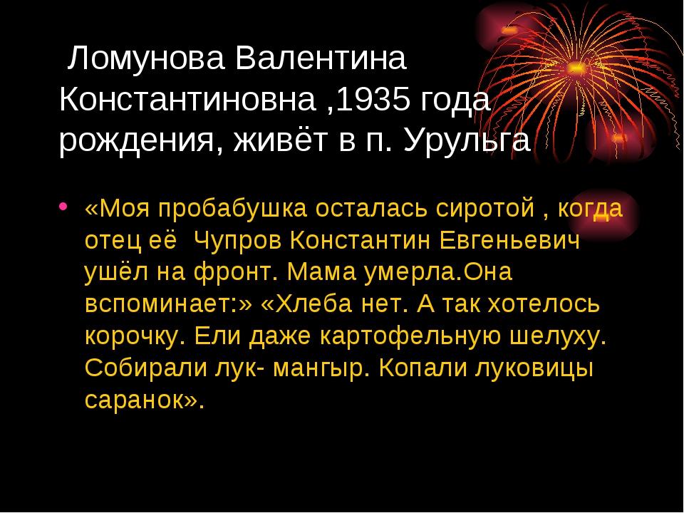 Ломунова Валентина Константиновна ,1935 года рождения, живёт в п. Урульга «М...
