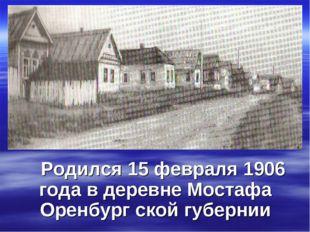 Родился 15 февраля 1906 года в деревне Мостафа Оренбург ской губернии