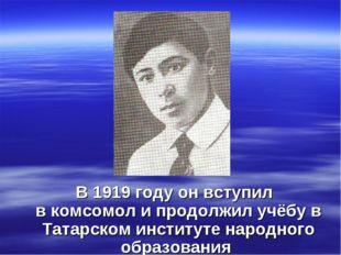 В1919 годуон вступил вкомсомоли продолжил учёбу в Татарском институте на