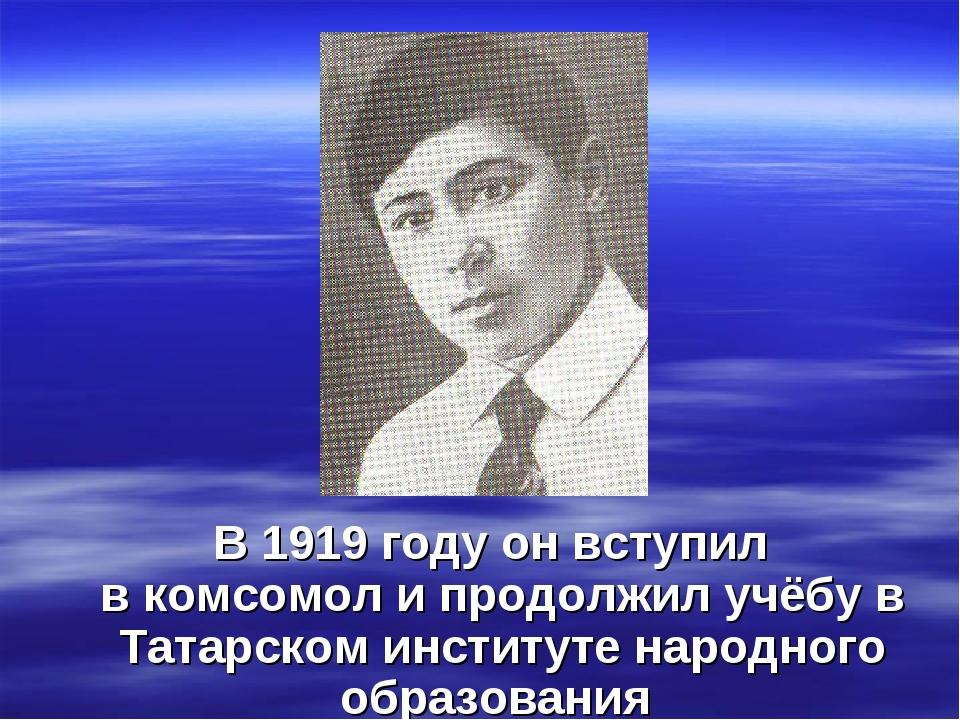 В1919 годуон вступил вкомсомоли продолжил учёбу в Татарском институте на...