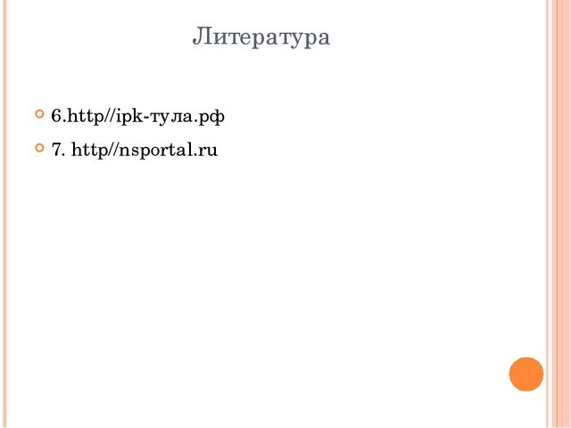 Литература 6.http//ipk-тула.рф 7. http//nsportal.ru