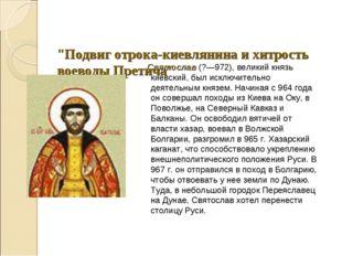 """""""Подвиг отрока-киевлянина и хитрость воеводы Претича"""" Святослав (?—972), вел"""