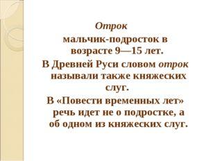 Отрок  мальчик-подросток в возрасте 9—15 лет. В Древней Руси словом отрок н