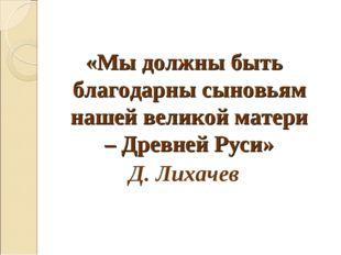 «Мы должны быть благодарны сыновьям нашей великой матери – Древней Руси» Д. Л