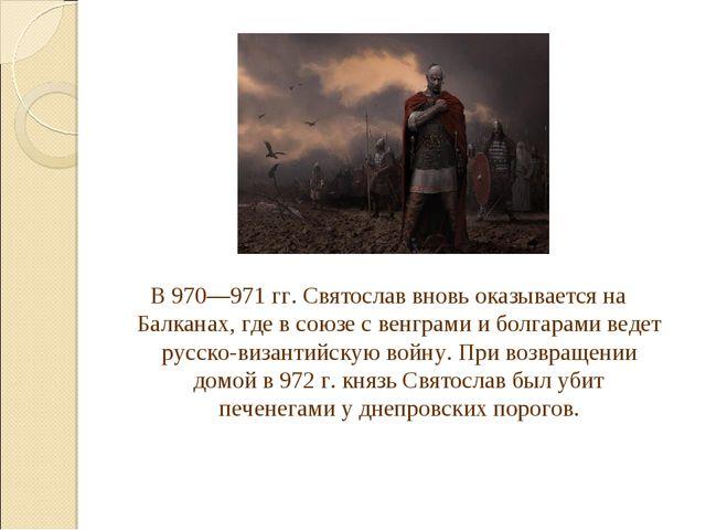 В 970—971гг. Святослав вновь оказывается на Балканах, где в союзе с венграми...
