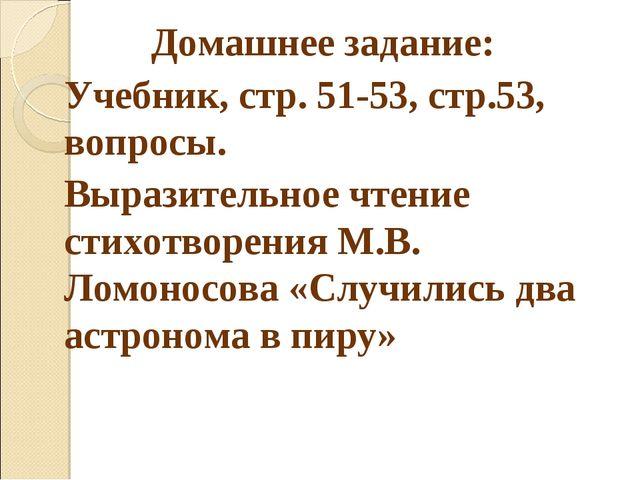 Домашнее задание: Учебник, стр. 51-53, стр.53, вопросы. Выразительное чтение...
