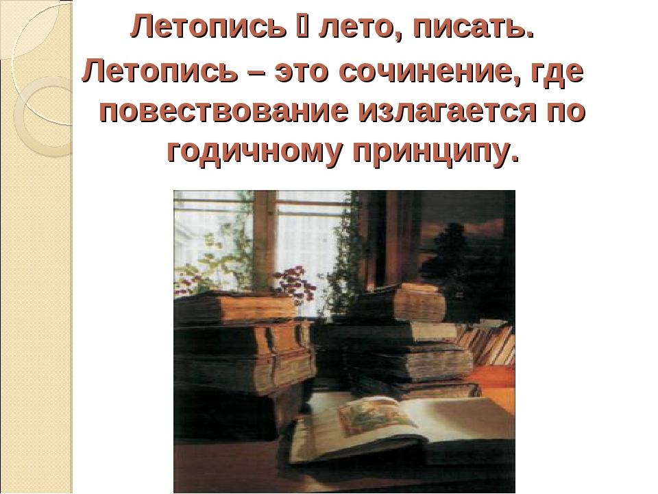 Летопись  лето, писать. Летопись – это сочинение, где повествование излагает...