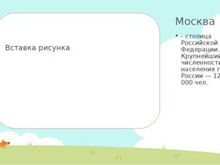 Москва - столица Российской Федерации. Крупнейший по численности населения го