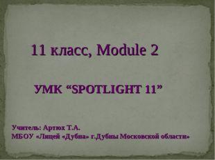 """11 класс, Module 2 УМК """"SPOTLIGHT 11"""" Учитель: Артюх Т.А. МБОУ «Лицей «Дубна»"""