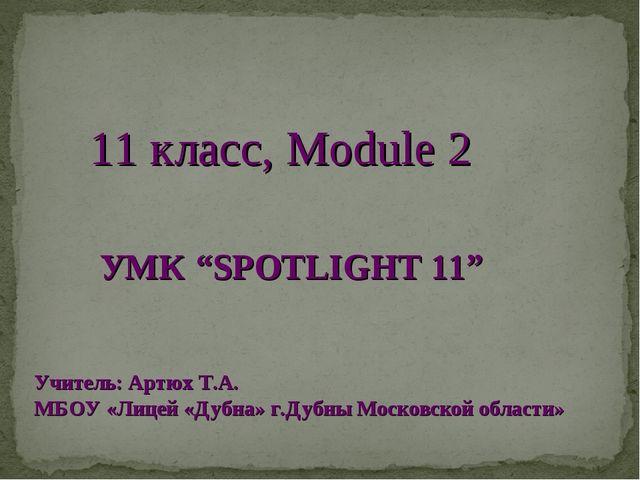 """11 класс, Module 2 УМК """"SPOTLIGHT 11"""" Учитель: Артюх Т.А. МБОУ «Лицей «Дубна»..."""
