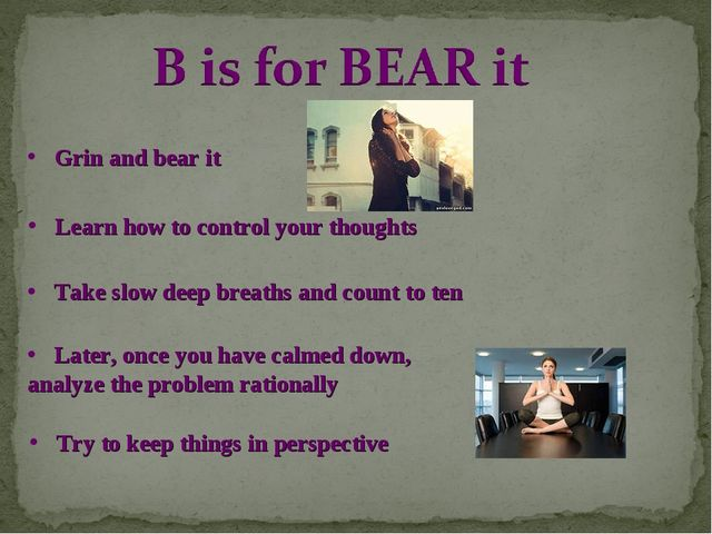 Grin and bear it Learn how to control your thoughts Take slow deep breaths an...