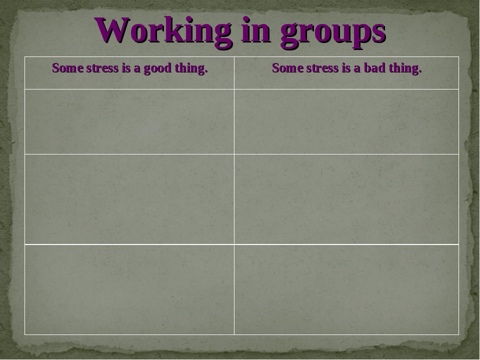 Working in groups Some stress is a good thing.	Some stress is a bad thing....