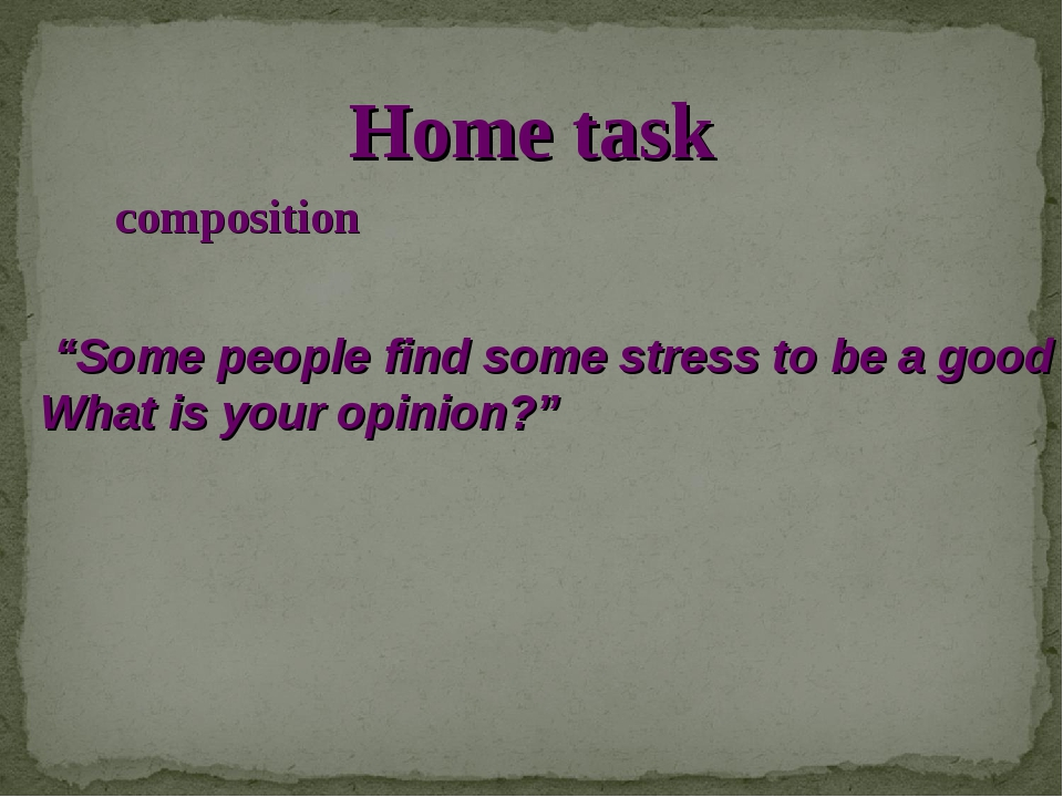 "Home task composition ""Some people find some stress to be a good thing. What..."