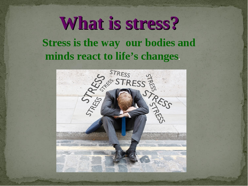 What is stress? Stress is the way our bodies and minds react to life's changes.