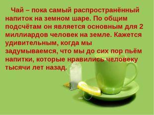 Чай – пока самый распространённый напиток на земном шаре. По общим подсчётам