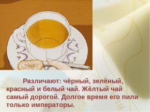 Различают: чёрный, зелёный, красный и белый чай. Жёлтый чай самый дорогой. Д
