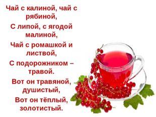 Чай с калиной, чай с рябиной, С липой, с ягодой малиной, Чай с ромашкой и ли