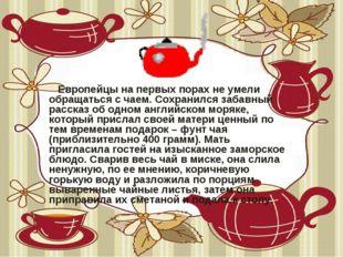 Европейцы на первых порах не умели обращаться с чаем. Сохранился забавный ра