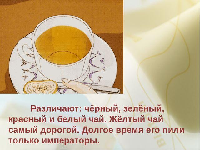 Различают: чёрный, зелёный, красный и белый чай. Жёлтый чай самый дорогой. Д...